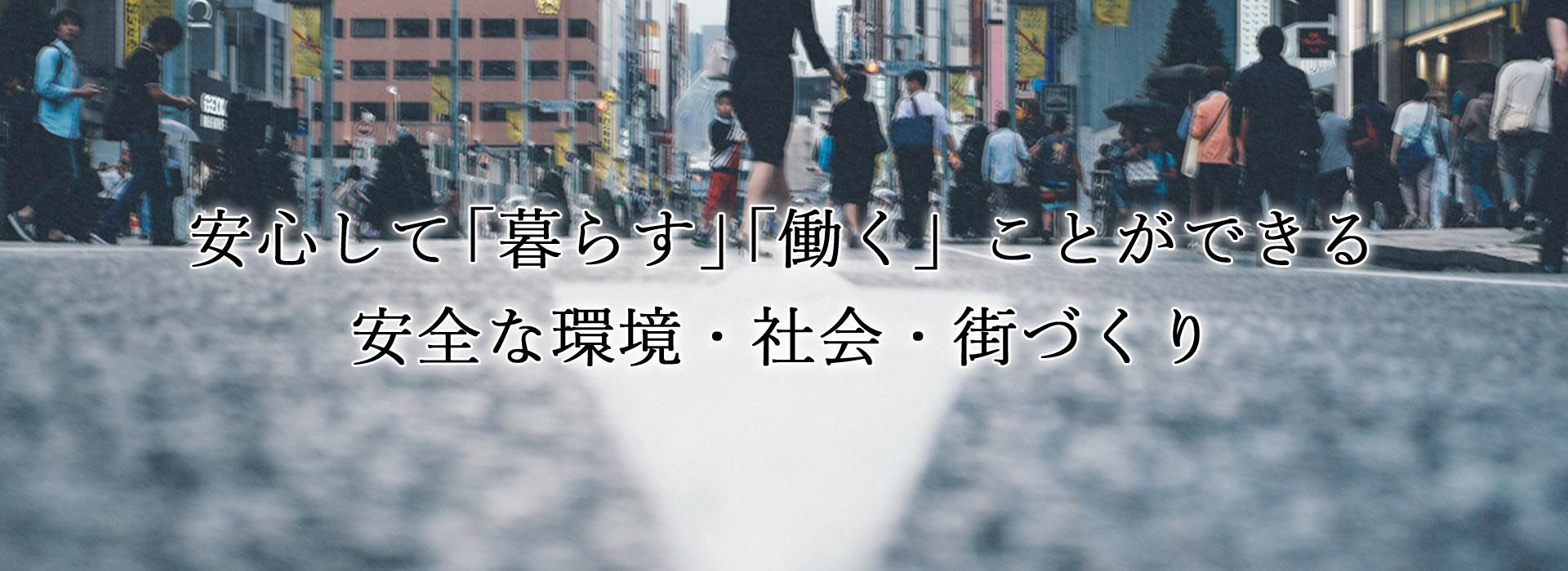 安心して「暮らす」「働く」ことができる安全な環境・社会・街づくり